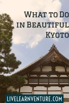 What to Do in Beautiful Kyoto, Japan