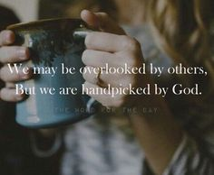 We may be overlooked by others but we are handpicked by God.