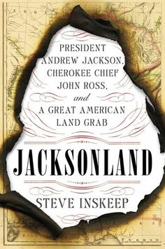 Jacksonland: President NAdrew Jackson, Cherokee Chief John Ross, and the Great American Land Grab. by Steve Innskeep. c. 2015. --Call # 973.56 I58