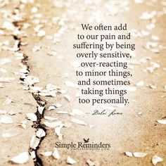 Wij voelen vaak  onze pijn en lijden door het zijn overdreven gevoelig , overreageren op kleine dingen , en soms nemen van dingen te persoonlijk .
