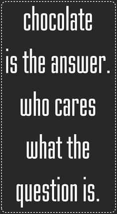 chocolate is the answer.  who cares what the question is  #chocoholic  #problemsolving  #quote