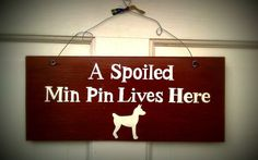 Hand Painted Wooden Sign  A Spoiled Min Pin Lives by Pipberrytree, $20.00  I need this sign