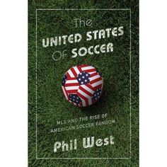 United States of Soccer : MLS and the Rise of American Soccer Fandom (Hardcover) (Phil West) : Target