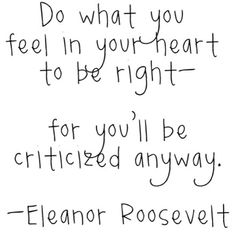 Do what you feel in your heart to be right - for you'll be criticized anyway.  Eleanor Roosevelt