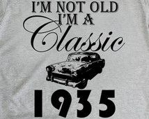 80th birthday gift, Im not Old Im a Classic, 1935, 80th birthday shirt, birthday present, ideas, shirt, for men and women, ANY YEAR