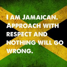 I am Jamaican. Approach with respect and nothing will go wrong.