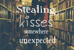 stealing kisses somewhere unexpected.... like the time he kissed me at work. That was completely unexpected.