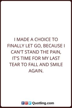 Let go Quotes I made a choice to finally let go, because I can't stand the pain, It's time for my last tear to fall and smile again. Letting Go Quotes, Go For It Quotes, Me Quotes, Make A Choice, Quotes About Moving On, I Cant, Let It Be, Sayings, Smile