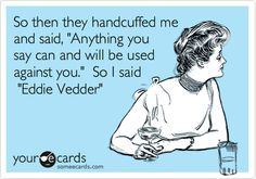 So then they handcuffed me and said, 'Anything you say can and will be used against you.' So I said 'Eddie Vedder'.