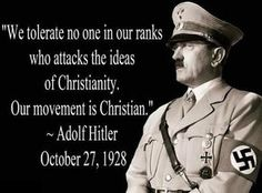 Couple of points here. The quote is from 1928, ten years before the war. Claiming to be christian does not make you one or prove that he even thinks he was. He was a manipulator extrodinaire. Much the same way the liberal political machine SAYS they are for tolerance, diversity, blacks, women, gays or immigrants. Do not listen to empty words. Look at their actions and their agenda. They care for none of those things. Or they would have done something about it before now. They lust for…