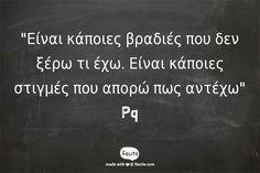 """""""Είναι κάποιες βραδιές που δεν ξέρω τι έχω. Είναι κάποιες στιγμές που απορώ πως αντέχω""""   Pq - Quote From Recite.com #RECITE #QUOTE Greek Love Quotes, Some Words, Literature, Lyrics, How Are You Feeling, Facts, Songs, Thoughts, Feelings"""