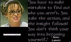 """You have to make mistakes to find out who you aren't. You take the action, and the insight follows: You don't think your way into becoming yourself."" -- Anne Lamott"
