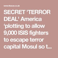 SECRET 'TERROR DEAL' America 'plotting to allow 9,000 ISIS fighters to escape terror capital Mosul so they can attack Russian troops', Moscow outrageously claims Claims US 'will let ISIS retreat from Mosul in safety in a secret deal with Saudi Arabia' BY JON LOCKETT  13th October 2016, 12:03 pm