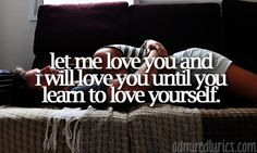 Let Me Love You (Until You Learn to Love Yourself) - Ne-Yo ... somebody once said this to me and I'm still trying to get there but he's still here. :)