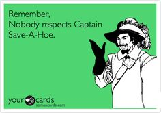 Don't be Captain Save-A-Hoe
