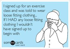 I signed up for an exercise class and was told to wear loose fitting clothing. If I HAD any loose fitting clothing I wouldn't have signed up to begin with loose weight humor Lol, Haha Funny, Hilarious, Funny Stuff, Funny Things, Funny Man, Funny Shit, Random Stuff, E Cards