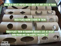 1: Take old toilet paper rolls and cut eyes in them  2: Place glow sticks in them  3: place in random bushes at night  4: watch