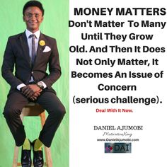 MONEY MATTERS Don't Matter  To Many Until They Grow Old.  And Then It Does Not Only Matter, It Becomes An Issue of Concern  (serious challenge). Deal With It Now.  DANIEL AJUMOBI #MotivationKing www.DanielAjumobi.com