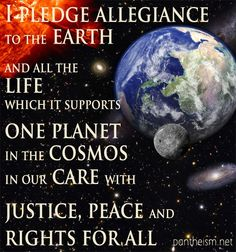 """""""I pledge allegiance to the earth and all the life which it supports, one planet in the cosmos, in our care, with justice, peace and rights for all.""""  World Pantheist Movement Revering the Universe, Caring for Earth, Celebrating Life www.pantheism.net"""