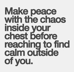 It has taken me years to get to the point of where I am calm inside. No matter the circumstances. You can not truly be happy with yourself until you do this.