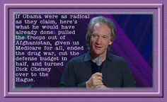 "Bill Maher quote. ""If President Obama were as radical as they claim here's what he would have already done: Pulled the troops out of Afghanistan, given us Medicare for All, ended the drug war, cut our defense budget in half, and turned Dick Cheney over to the Hague."""