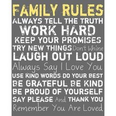 Family rules. Always tell the truth. Work hard. Keep your promises. Try new things. Don't whine. Laugh out loud. Always say I love you. Use kind words. Do your best. Be grateful. Be kind. Be proud of yourself. Say please and thank you. Remember you are loved.