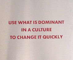 Use what is dominant in a culture to change it quickly #JennyHolzer