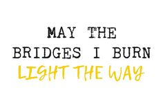 May the bridges I burn, light the way | Poster