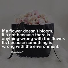 If a flower doesn't bloom, it's not because there is anything wrong with the flower, it's because something is wrong with the environment.