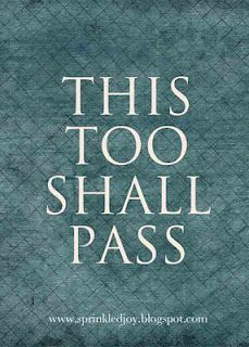 This, too, shall pass.