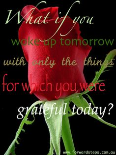What if you woke up tomorrow with ONLY the things for which you were grateful today? Positive quote poster created, designed & pinned by www.ForwardSteps.com.au  Public domain rose image generously provided by www.PDPhoto.org