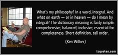 What's my philosophy? In a word, integral. And what on earth — or in heaven — do I mean by integral? The dictionary meaning is fairly simple: comprehensive, balanced, inclusive, essential for completeness. Short definition, tall order. (Ken Wilber) #quotes #quote #quotations #KenWilber
