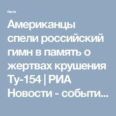Американцы спели российский гимн в память о жертвах крушения Ту-154 | РИА Новости - события в России и мире: темы дня, фото, видео, инфографика, радио