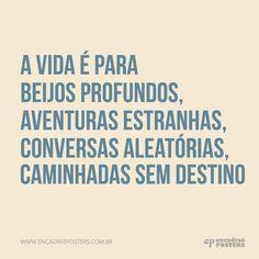 A vida é para beijos profundos, aventuras estranhas, conversas aleatórias, caminhadas sem sentido. www.encadreeposters.com.br