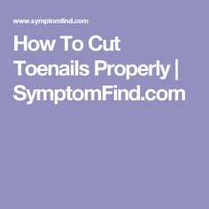 How To Cut Toenails Properly | SymptomFind.com