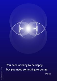 You need nothing to be happy, but you need something to be sad. Mooji Quotes, Wise Quotes, Happy Quotes, Words Quotes, Wisdom Sayings, Strong Quotes, Quotable Quotes, Meditation Quotes, Yoga Quotes