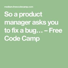 So a product manager asks you to fix a bug… – Free Code Camp