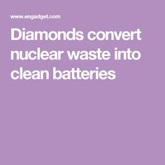 Diamonds convert nuclear waste into clean batteries