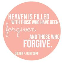 """""""Heaven is filled with those who have been forgiven and those who forgive."""" - Dieter F. Uchtdorf"""