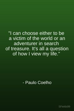 """""""I can choose either to be a victim of the world or an adventurer in search of a treasure. It's all a question of how I view my life."""" -Paulo Coehlo. #motivation #inspiration #growth #personal #development #newyear #newyou #truth #learning #affirmation #quote #sfields99"""