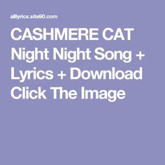 CASHMERE CAT Night Night Song + Lyrics + Download Click The Image