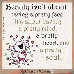 Beauty isn't about having a pretty face. It's about having a pretty mind, a pretty heart, and a pretty soul. ~ Little Church Mouse