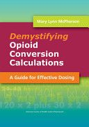"""""""Demystifying"""" Opioid Conversion Calculations : a Guide for Effective Dosing / Mary Lynn McPherson Bethesda, Maryland : American Society of Health System Pharmacists, cop. 2010"""