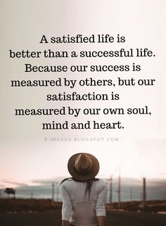 Satisfied Life Quotes A satisfied life is better than a successful life. Because our success is measured by others, but our satisfaction is measured by our own soul, mind and heart. Quotes Positive, Strong Quotes, Motivational Quotes, Wisdom Quotes, Words Quotes, Quotes To Live By, Inspire Others Quotes, Sayings, Quotes Quotes