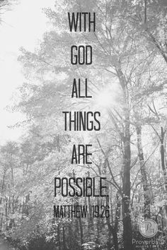 "But Jesus looked at them and said, ""With man this is impossible, but with God all things are possible."" - Matthew 19:26"