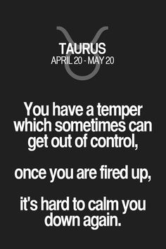 You have a temper which sometimes can get out of control, once you are fired up, it's hard to calm you down again. Taurus   Taurus Quotes   Taurus Zodiac Signs