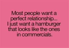Most people want a perfect relationship...I just want a hamburger that looks like the ones in commercials.