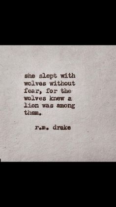 She slept with wolves without fear, for the wolves knew a lion was among them. R.M Drake