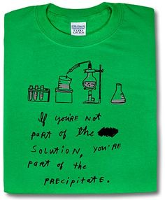 """""""If you're not part of the solution, you're part of the precipitate."""" LMAO at my science geekiness right now... Tshirt from ThinkGeek.com"""