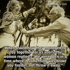 when asked how they managed to stay together for 65 years the woman replied: we were born in a time where if something was broke you fixed it, not throw it away